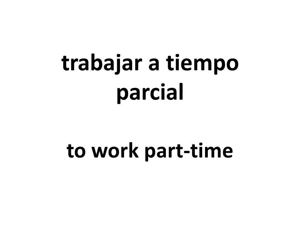 trabajar a tiempo parcial to work part-time