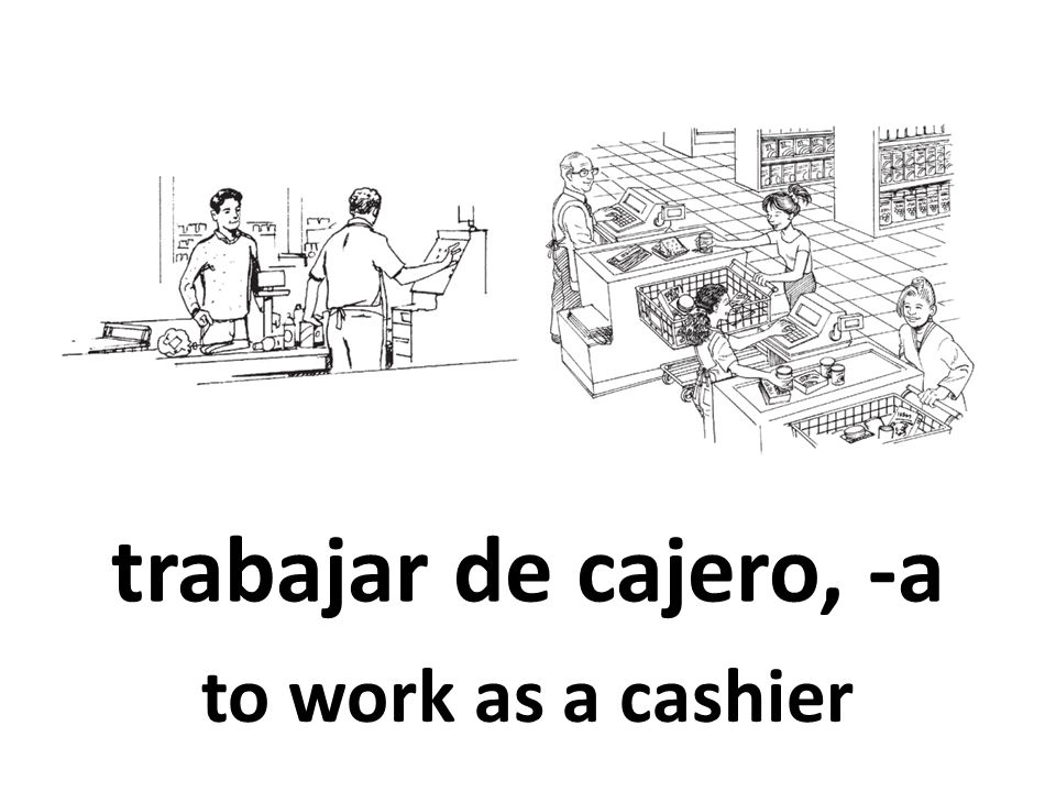 trabajar de cajero, -a to work as a cashier