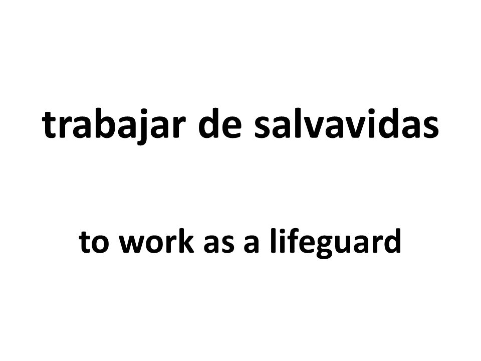 trabajar de salvavidas to work as a lifeguard
