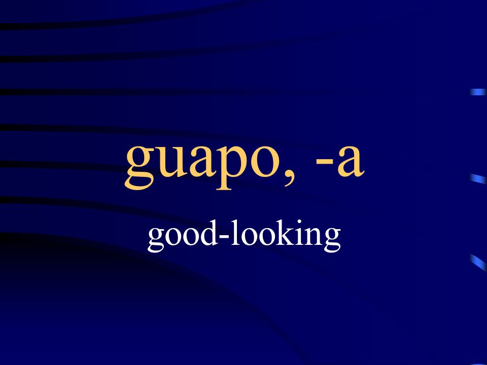 guapo, -a good-looking