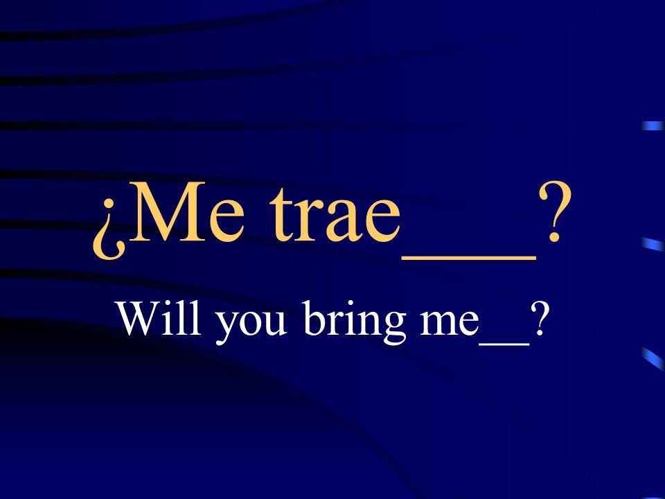 Le traigo___ I will bring you ___