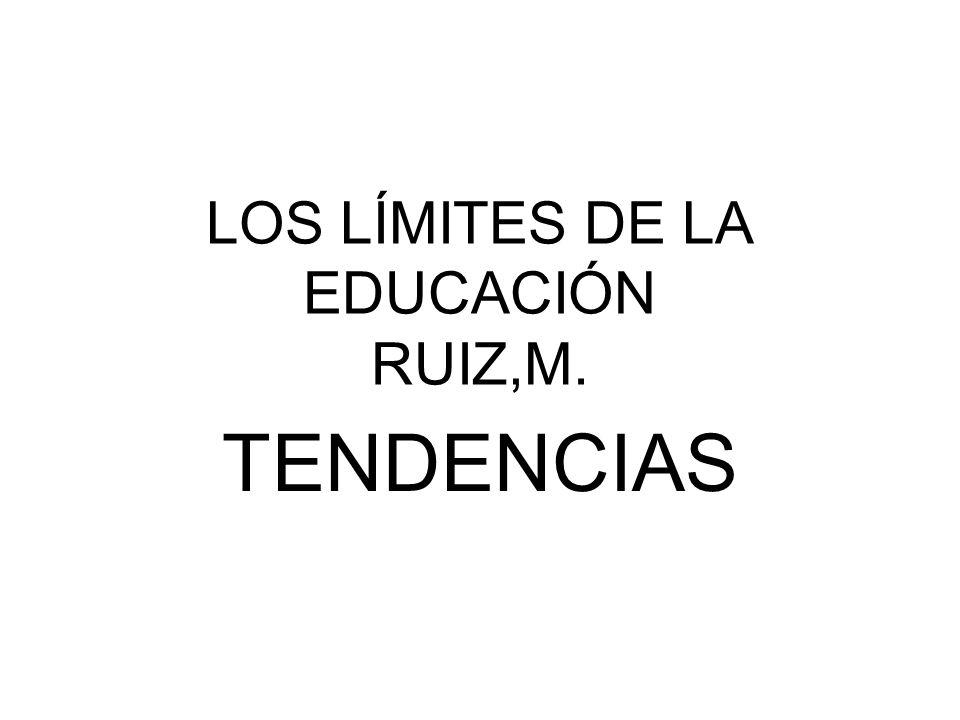 LOS LÍMITES DE LA EDUCACIÓN RUIZ,M. TENDENCIAS