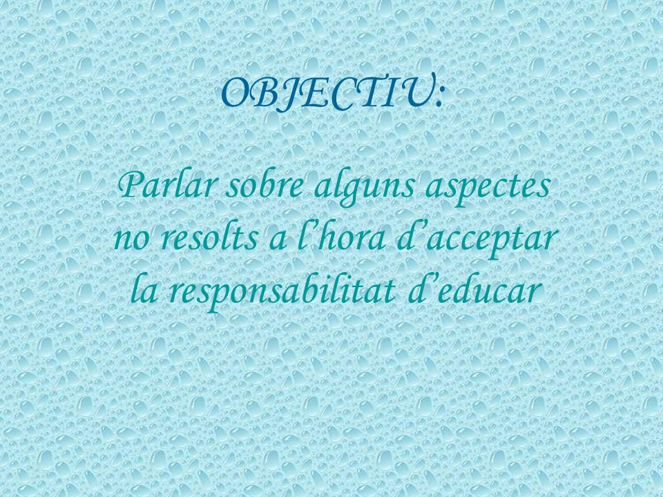 OBJECTIU: Parlar sobre alguns aspectes no resolts a lhora dacceptar la responsabilitat deducar