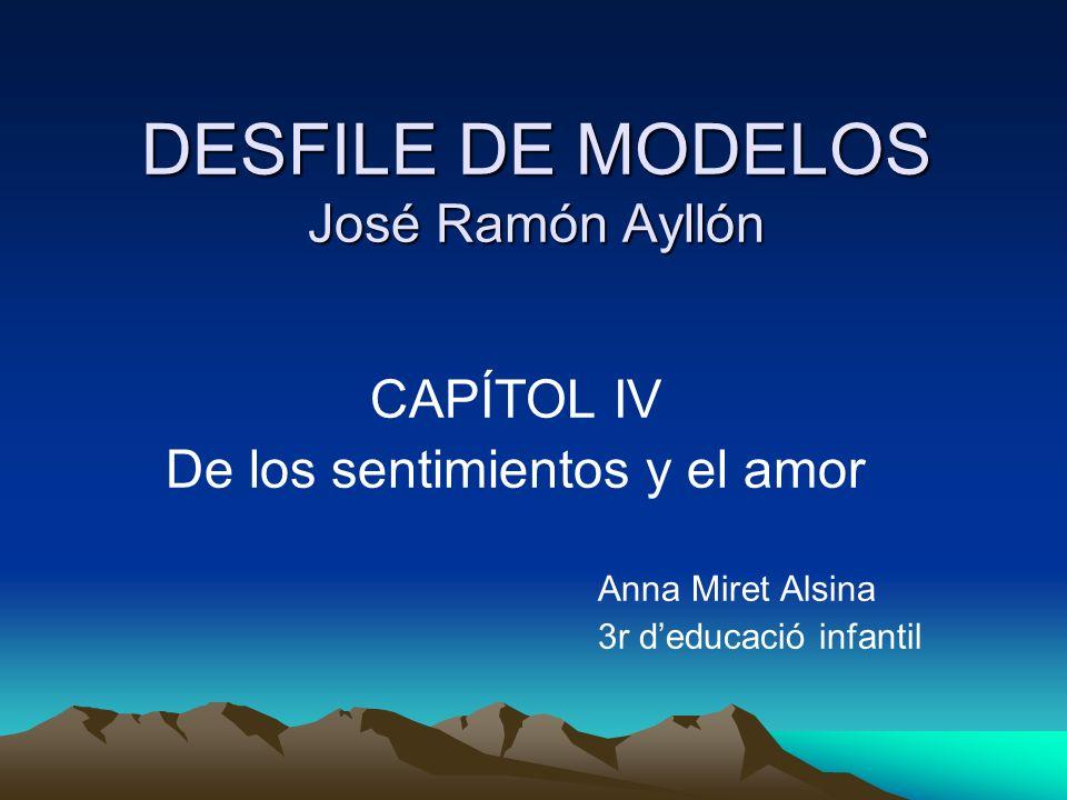 DESFILE DE MODELOS José Ramón Ayllón CAPÍTOL IV De los sentimientos y el amor Anna Miret Alsina 3r deducació infantil