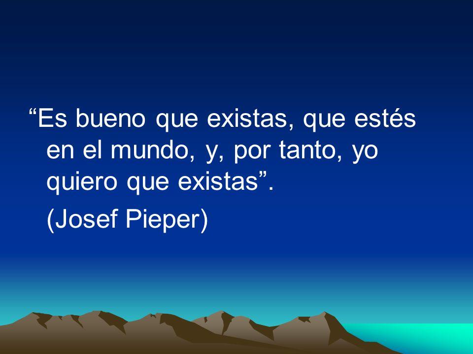 Es bueno que existas, que estés en el mundo, y, por tanto, yo quiero que existas. (Josef Pieper)