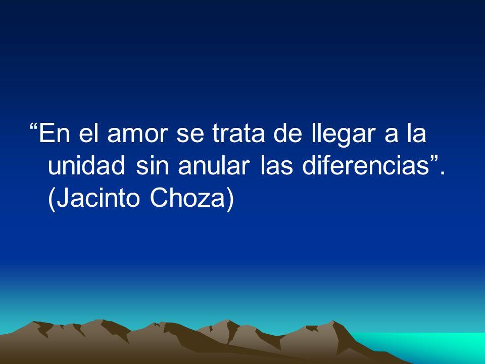 En el amor se trata de llegar a la unidad sin anular las diferencias. (Jacinto Choza)