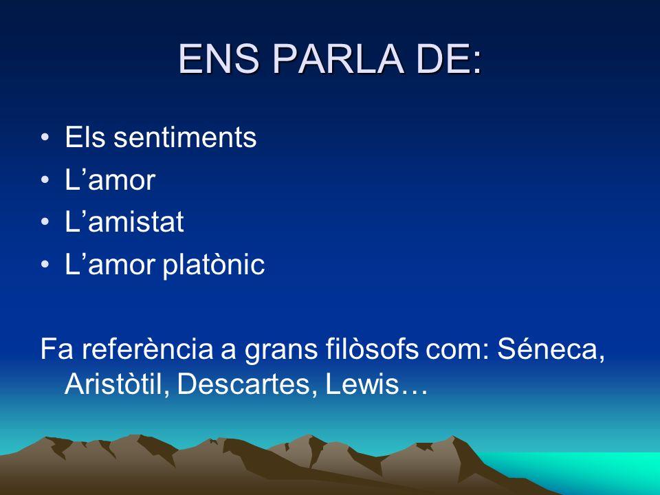 ENS PARLA DE: Els sentiments Lamor Lamistat Lamor platònic Fa referència a grans filòsofs com: Séneca, Aristòtil, Descartes, Lewis…