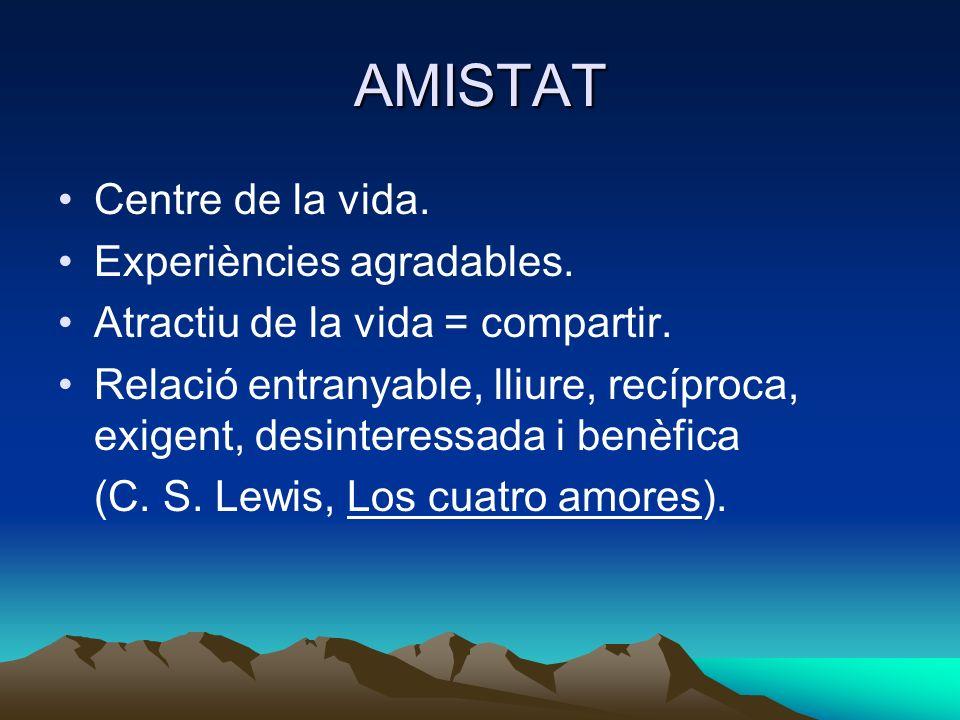 AMISTAT Centre de la vida. Experiències agradables. Atractiu de la vida = compartir. Relació entranyable, lliure, recíproca, exigent, desinteressada i