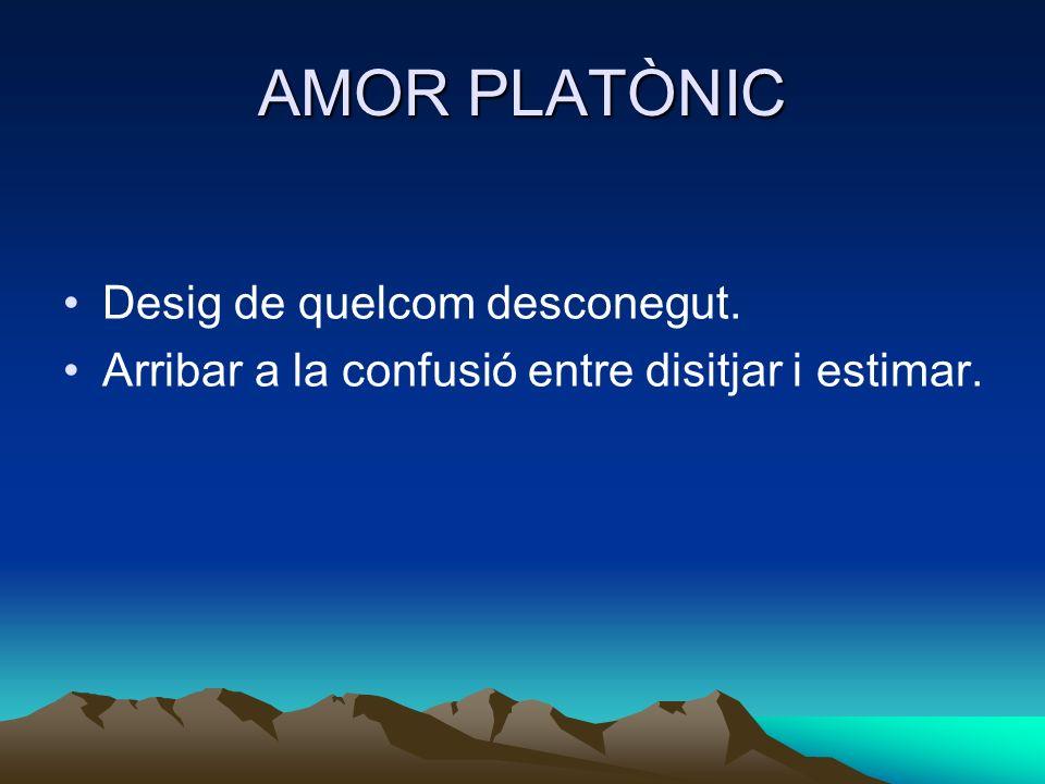AMOR PLATÒNIC Desig de quelcom desconegut. Arribar a la confusió entre disitjar i estimar.