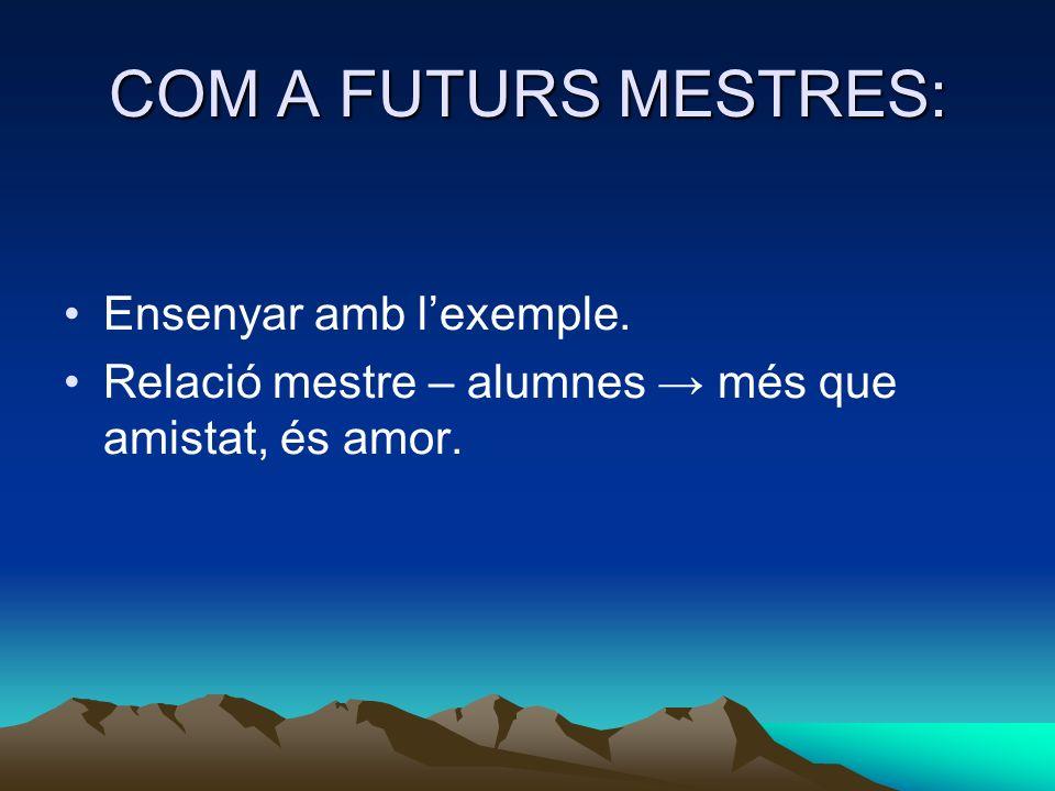 COM A FUTURS MESTRES: Ensenyar amb lexemple. Relació mestre – alumnes més que amistat, és amor.