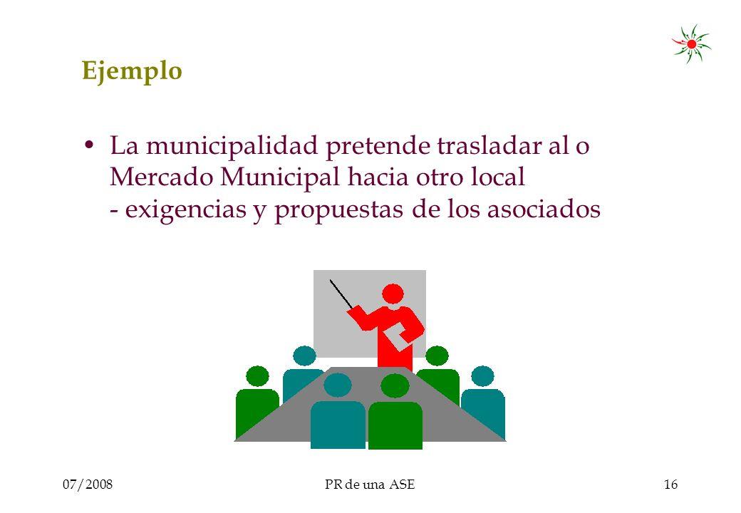 07/2008PR de una ASE16 Ejemplo La municipalidad pretende trasladar al o Mercado Municipal hacia otro local - exigencias y propuestas de los asociados