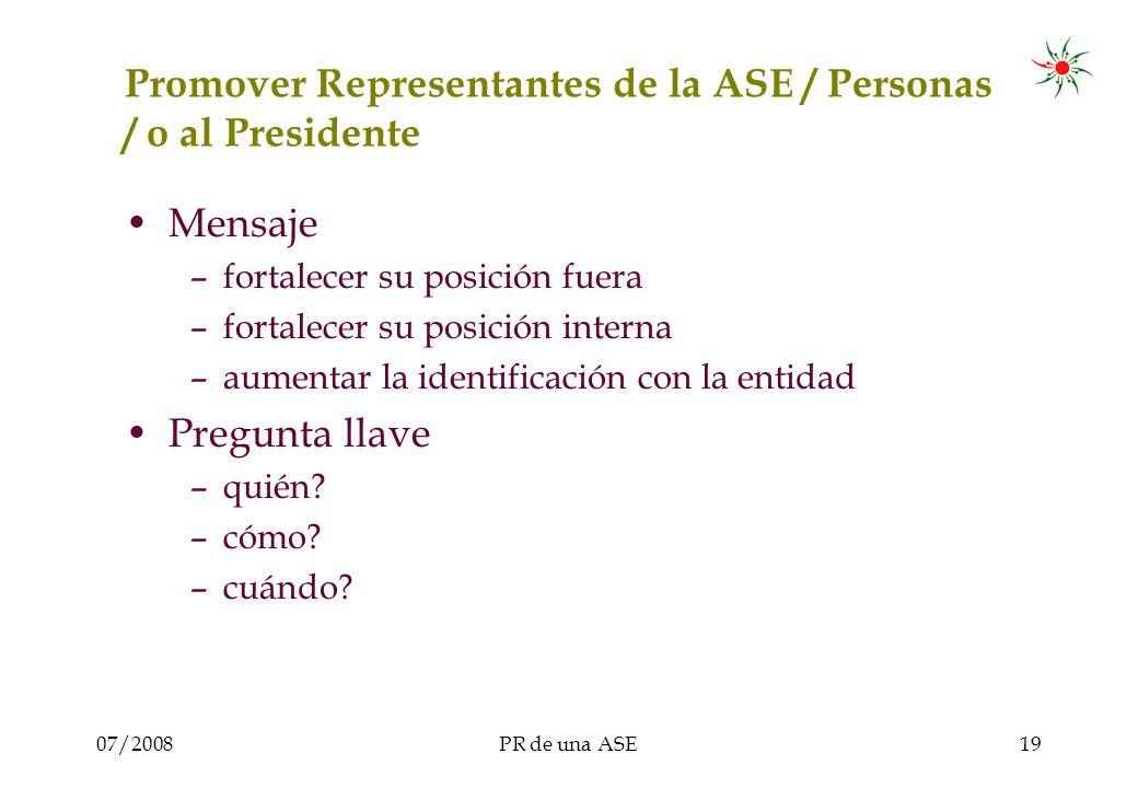 07/2008PR de una ASE19 Promover Representantes de la ASE / Personas / o al Presidente Mensaje –fortalecer su posición fuera –fortalecer su posición interna –aumentar la identificación con la entidad Pregunta llave –quién.
