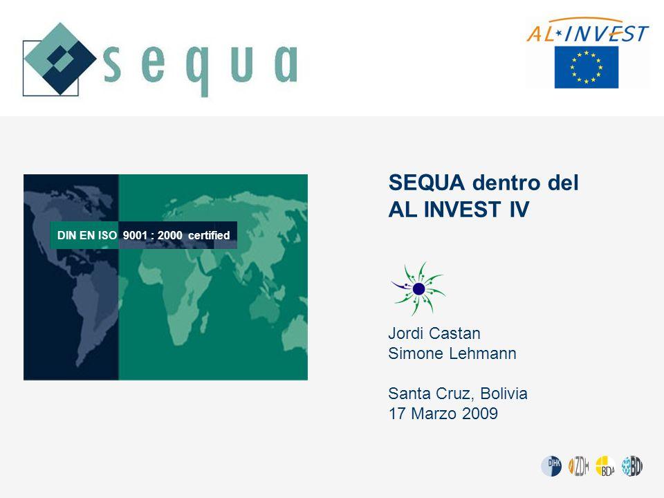 SEQUA dentro del AL INVEST IV Jordi Castan Simone Lehmann Santa Cruz, Bolivia 17 Marzo 2009 DIN EN ISO9001 : 2000 certified