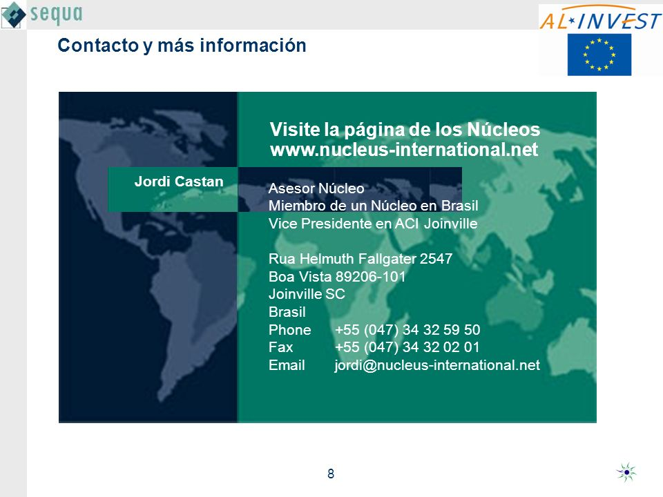 8 Contacto y más información Asesor Núcleo Miembro de un Núcleo en Brasil Vice Presidente en ACI Joinville Rua Helmuth Fallgater 2547 Boa Vista 89206-101 Joinville SC Brasil Phone +55 (047) 34 32 59 50 Fax+55 (047) 34 32 02 01 Emailjordi@nucleus-international.net Jordi Castan Visite la página de los Núcleos www.nucleus-international.net