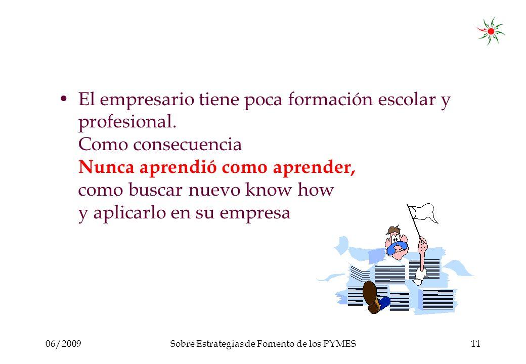 06/2009Sobre Estrategias de Fomento de los PYMES11 El empresario tiene poca formación escolar y profesional.