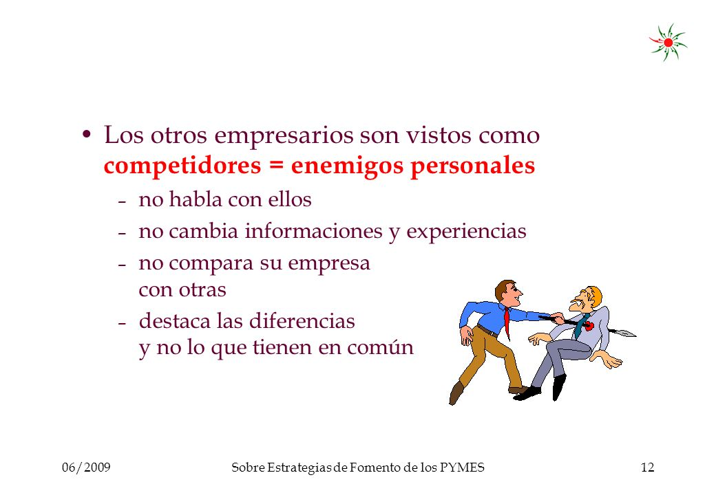 06/2009Sobre Estrategias de Fomento de los PYMES12 Los otros empresarios son vistos como competidores = enemigos personales – no habla con ellos – no cambia informaciones y experiencias – no compara su empresa con otras – destaca las diferencias y no lo que tienen en común