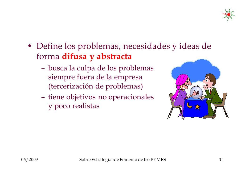 06/2009Sobre Estrategias de Fomento de los PYMES14 Define los problemas, necesidades y ideas de forma difusa y abstracta –busca la culpa de los problemas siempre fuera de la empresa (tercerización de problemas) –tiene objetivos no operacionales y poco realistas