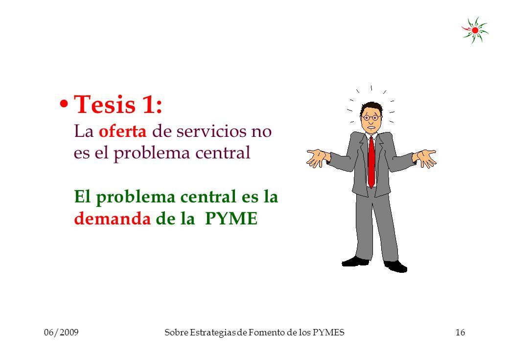 06/2009Sobre Estrategias de Fomento de los PYMES16 Tesis 1: La oferta de servicios no es el problema central El problema central es la demanda de la PYME