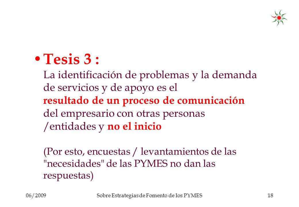 06/2009Sobre Estrategias de Fomento de los PYMES18 Tesis 3 : La identificación de problemas y la demanda de servicios y de apoyo es el resultado de un proceso de comunicación del empresario con otras personas /entidades y no el inicio (Por esto, encuestas / levantamientos de las necesidades de las PYMES no dan las respuestas)
