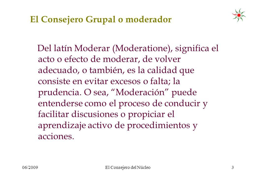 06/2009El Consejero del Núcleo3 El Consejero Grupal o moderador Del latín Moderar (Moderatione), significa el acto o efecto de moderar, de volver adecuado, o también, es la calidad que consiste en evitar excesos o falta; la prudencia.