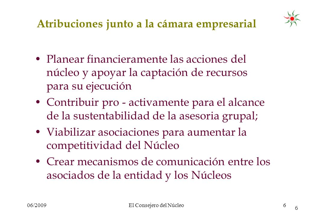 06/2009El Consejero del Núcleo6 6 Atribuciones junto a la cámara empresarial Planear financieramente las acciones del núcleo y apoyar la captación de