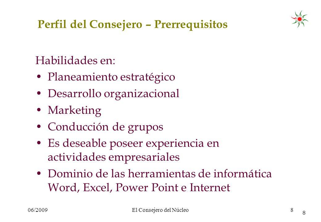 06/2009El Consejero del Núcleo8 8 Perfil del Consejero – Prerrequisitos Habilidades en: Planeamiento estratégico Desarrollo organizacional Marketing C