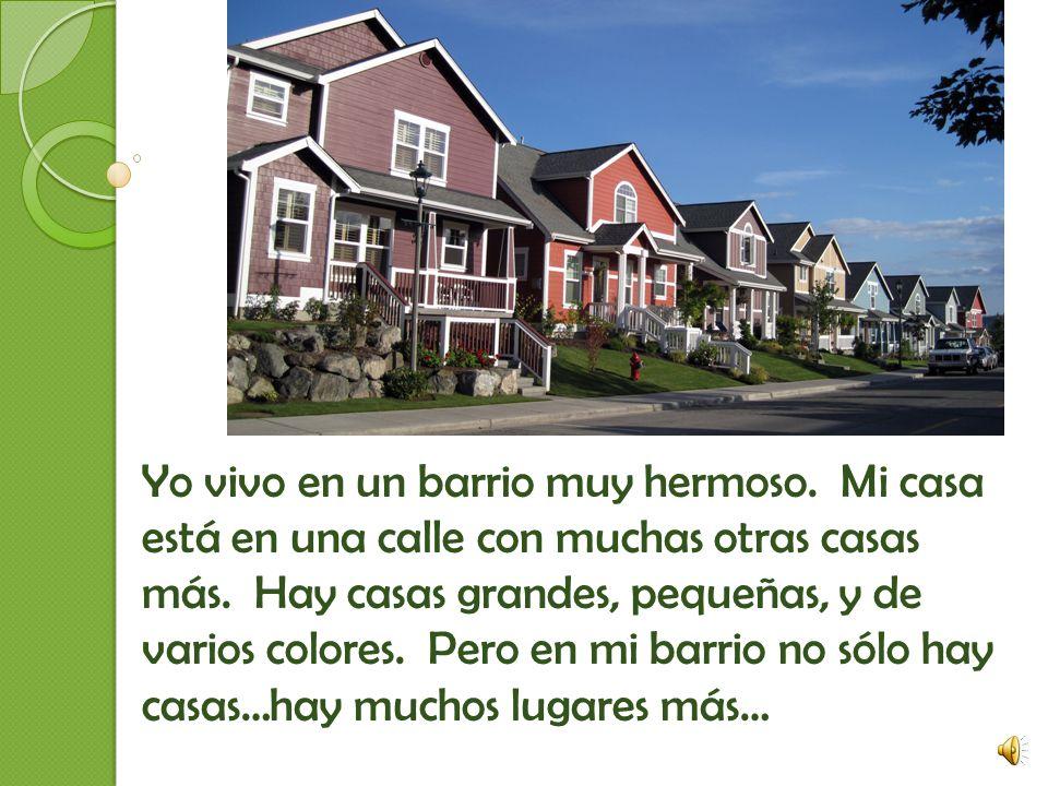 Yo vivo en un barrio muy hermoso.Mi casa está en una calle con muchas otras casas más.