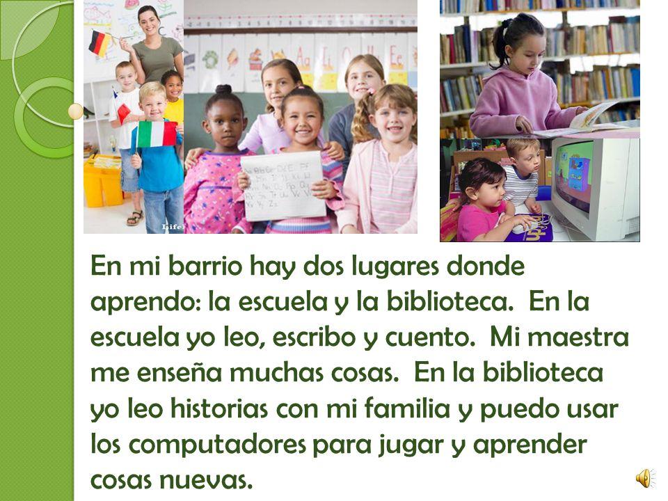 En mi barrio hay dos lugares donde aprendo: la escuela y la biblioteca.