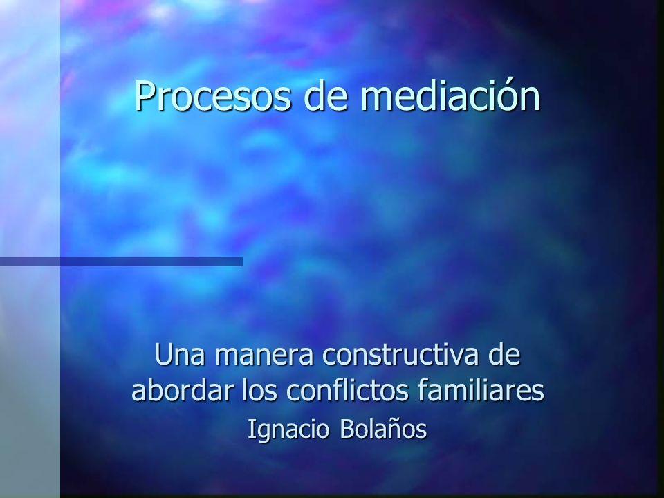 Procesos de mediación Una manera constructiva de abordar los conflictos familiares Ignacio Bolaños