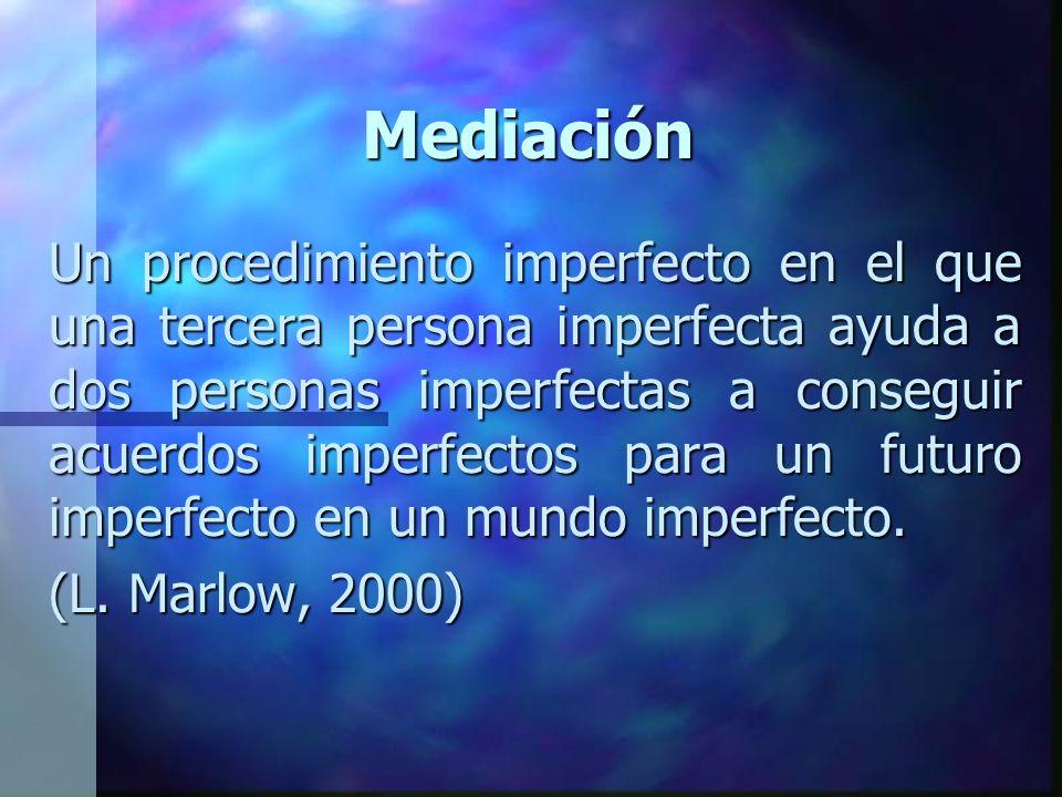 Mediación Un procedimiento imperfecto en el que una tercera persona imperfecta ayuda a dos personas imperfectas a conseguir acuerdos imperfectos para un futuro imperfecto en un mundo imperfecto.
