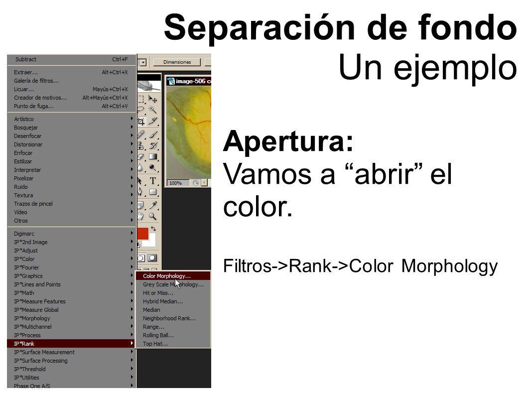 Separación de fondo Un ejemplo Apertura: Vamos a abrir el color. Filtros->Rank->Color Morphology