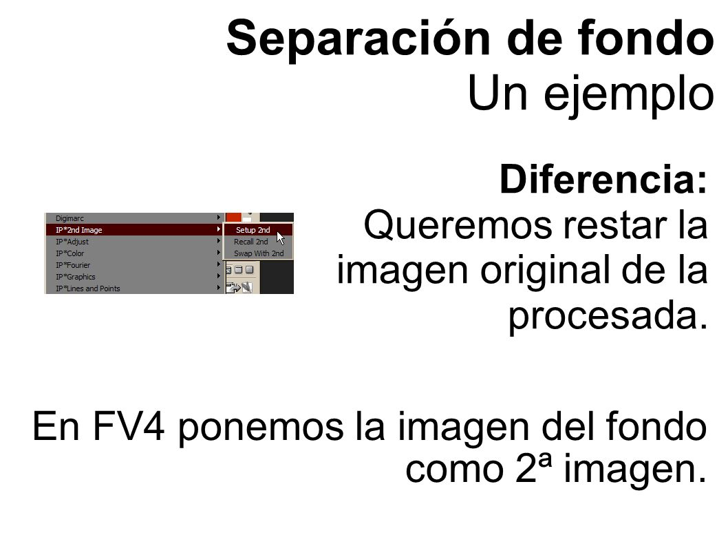 Separación de fondo Un ejemplo Diferencia: Queremos restar la imagen original de la procesada. En FV4 ponemos la imagen del fondo como 2ª imagen.