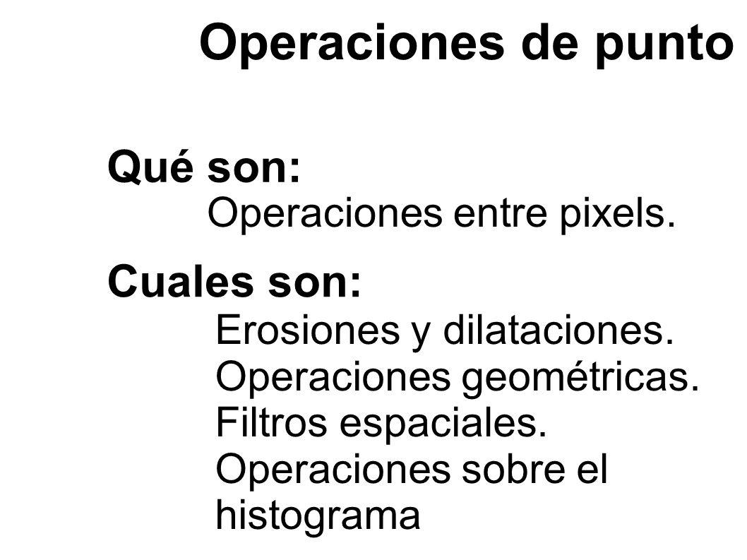 Qué son: Operaciones entre pixels. Operaciones de punto Cuales son: Erosiones y dilataciones.