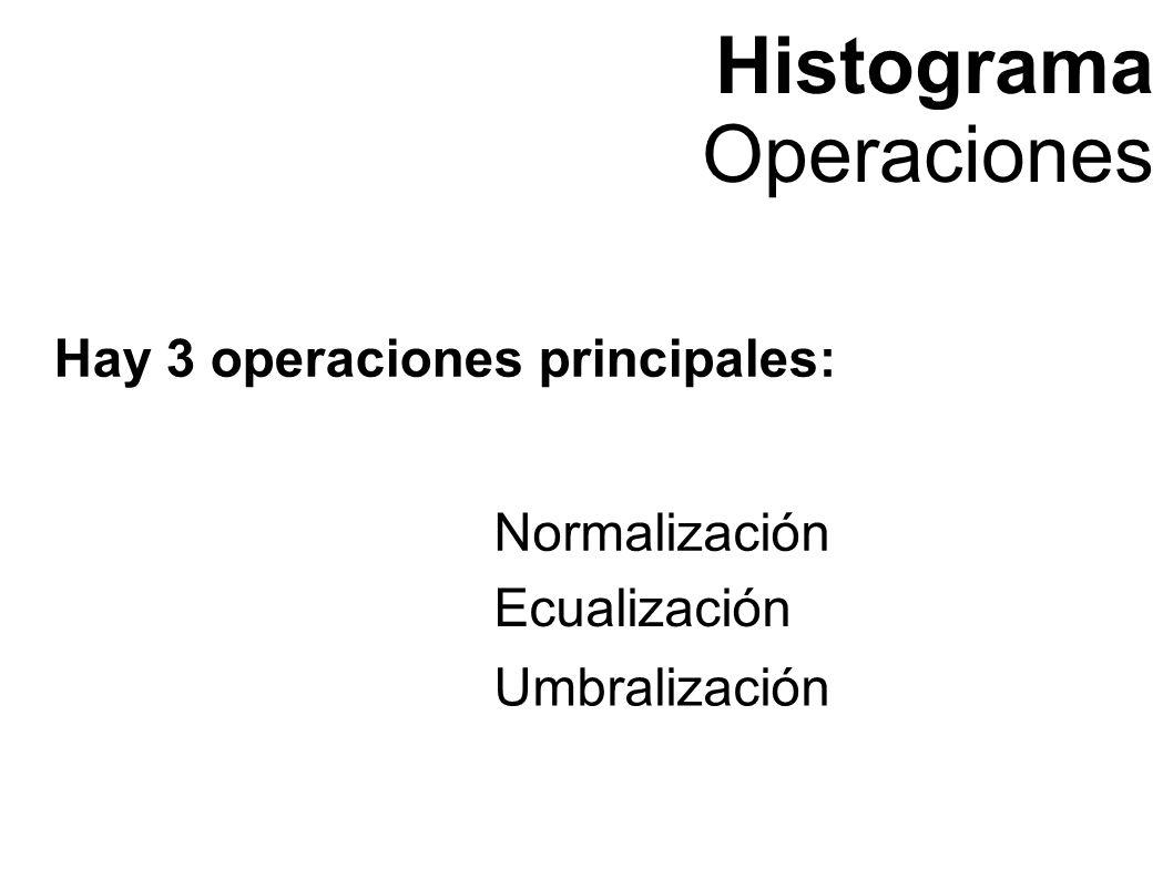 Histograma Operaciones Hay 3 operaciones principales: Normalización Ecualización Umbralización