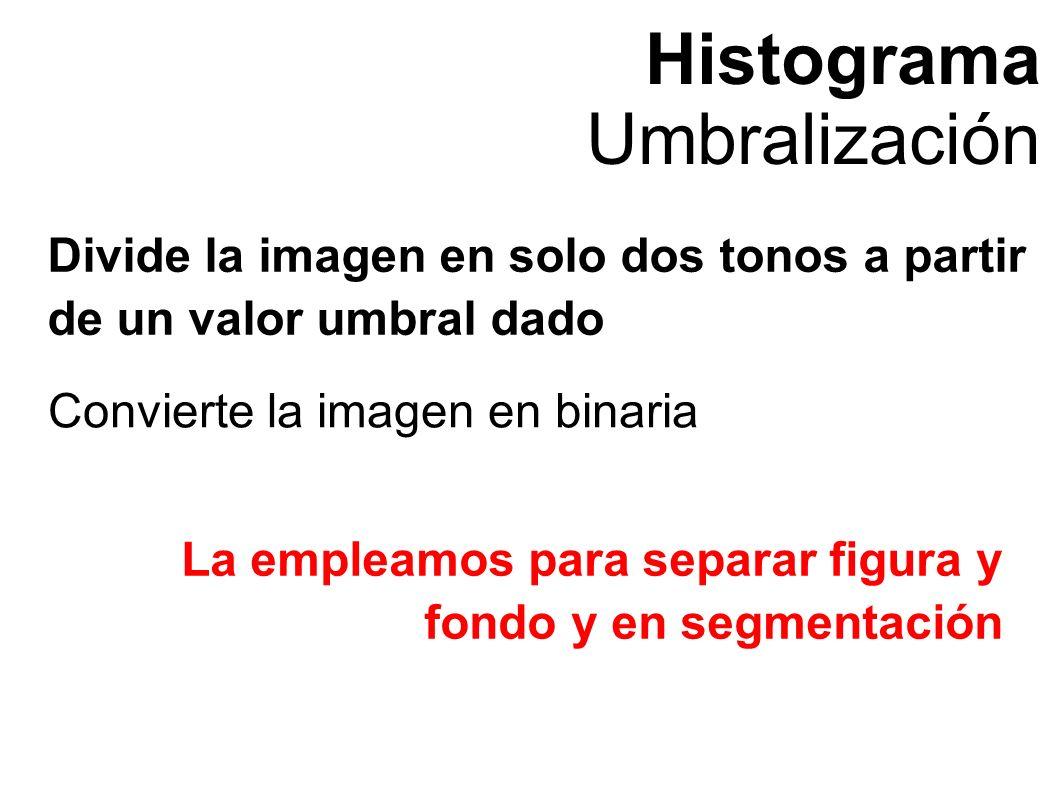 Histograma Umbralización Divide la imagen en solo dos tonos a partir de un valor umbral dado Convierte la imagen en binaria La empleamos para separar figura y fondo y en segmentación