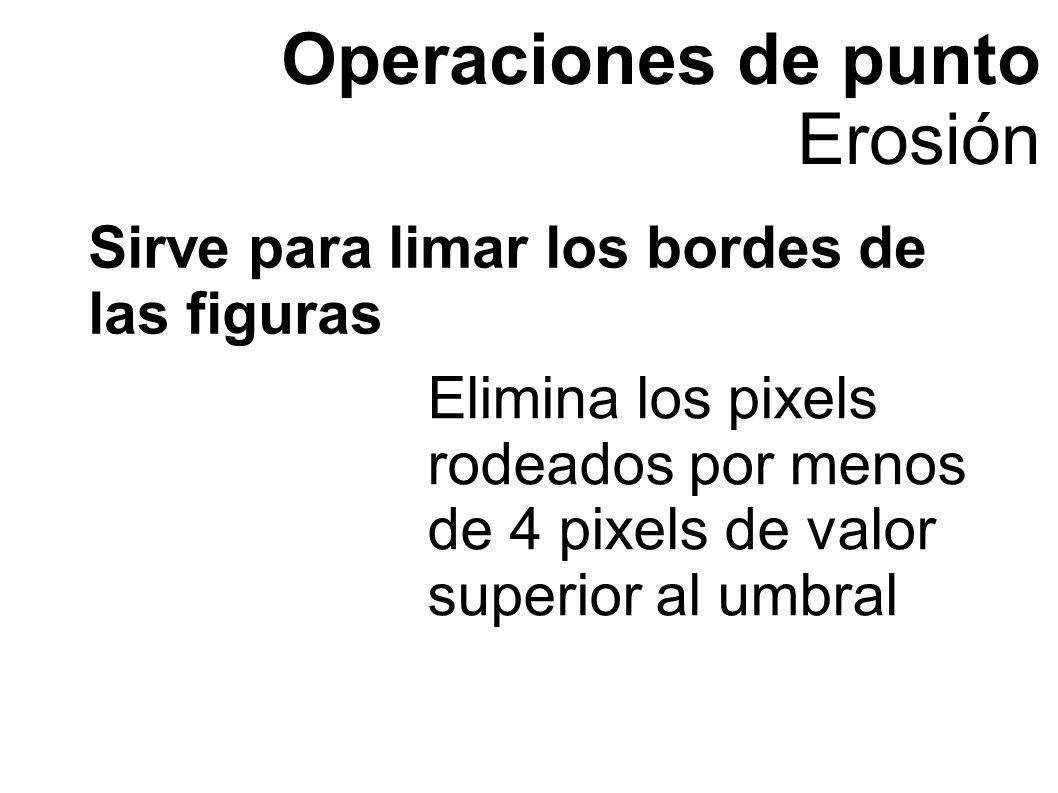 Operaciones de punto Erosión Elimina los pixels rodeados por menos de 4 pixels de valor superior al umbral Sirve para limar los bordes de las figuras