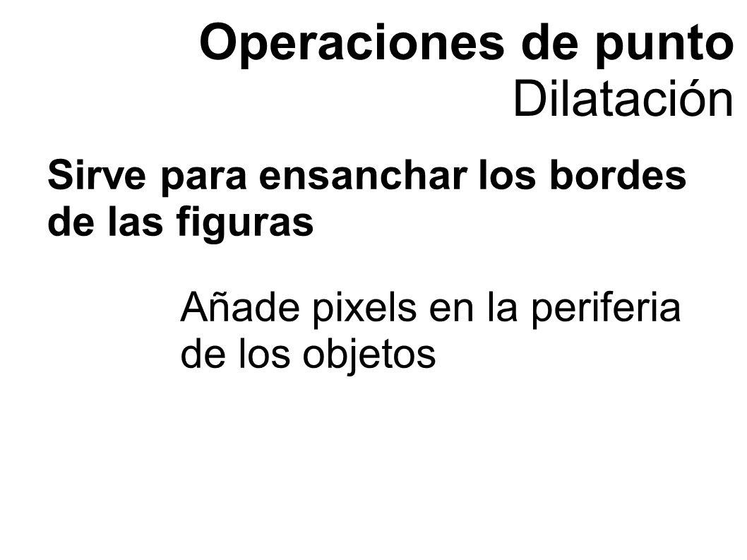 Operaciones de punto Dilatación Añade pixels en la periferia de los objetos Sirve para ensanchar los bordes de las figuras