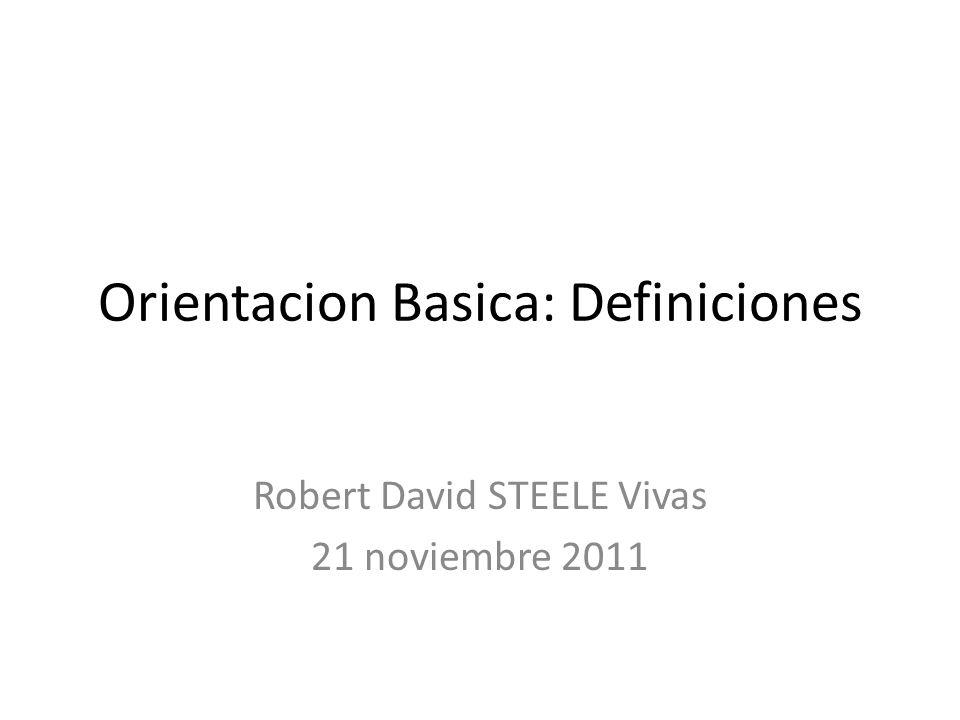 Orientacion Basica: Definiciones Robert David STEELE Vivas 21 noviembre 2011