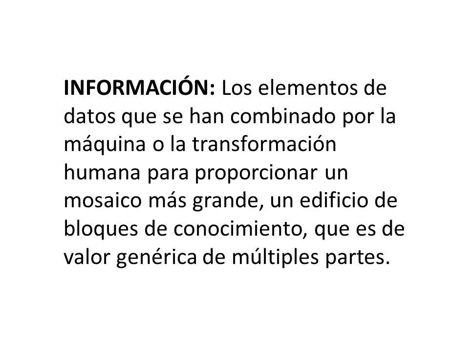 INFORMACIÓN: Los elementos de datos que se han combinado por la máquina o la transformación humana para proporcionar un mosaico más grande, un edificio de bloques de conocimiento, que es de valor genérica de múltiples partes.