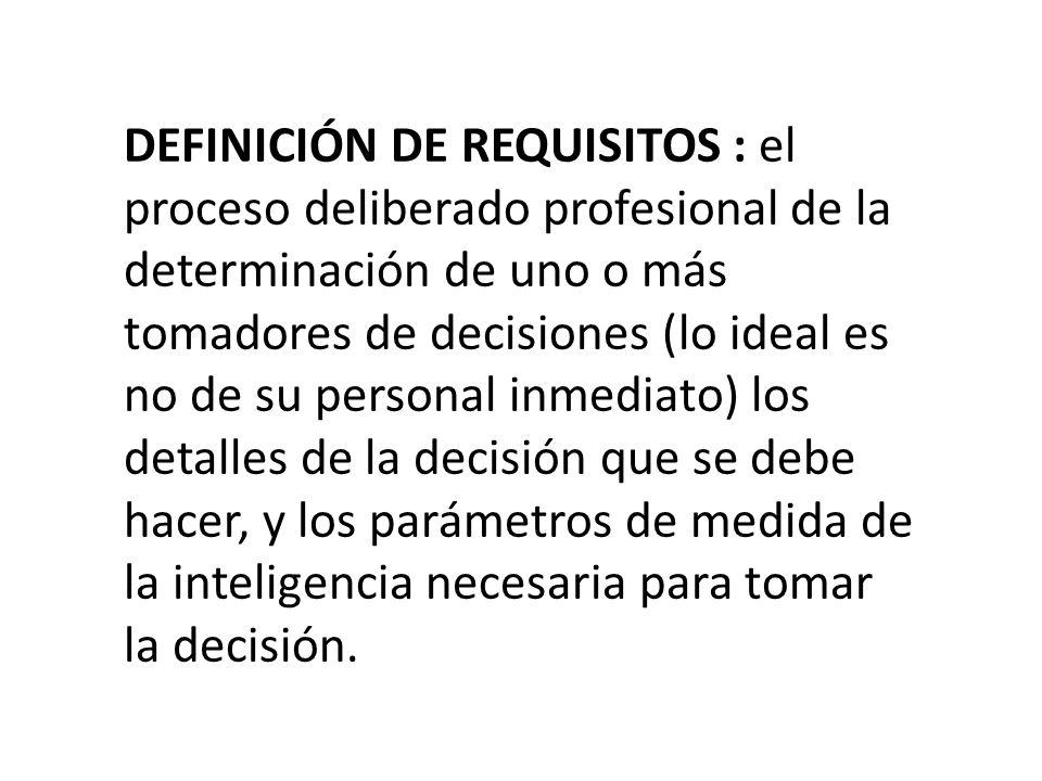 DEFINICIÓN DE REQUISITOS : el proceso deliberado profesional de la determinación de uno o más tomadores de decisiones (lo ideal es no de su personal inmediato) los detalles de la decisión que se debe hacer, y los parámetros de medida de la inteligencia necesaria para tomar la decisión.