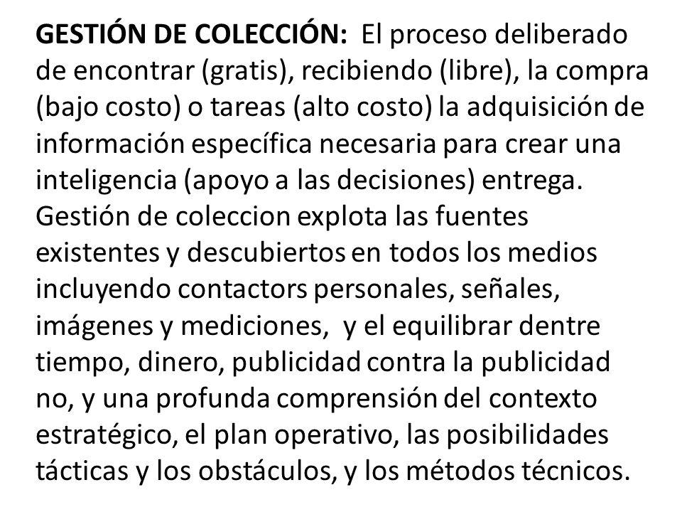 GESTIÓN DE COLECCIÓN: El proceso deliberado de encontrar (gratis), recibiendo (libre), la compra (bajo costo) o tareas (alto costo) la adquisición de información específica necesaria para crear una inteligencia (apoyo a las decisiones) entrega.