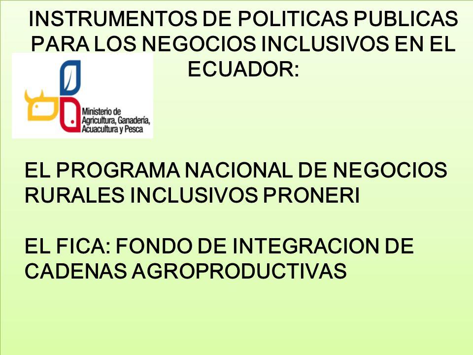 INSTRUMENTOS DE POLITICAS PUBLICAS PARA LOS NEGOCIOS INCLUSIVOS EN EL ECUADOR: EL PROGRAMA NACIONAL DE NEGOCIOS RURALES INCLUSIVOS PRONERI EL FICA: FO