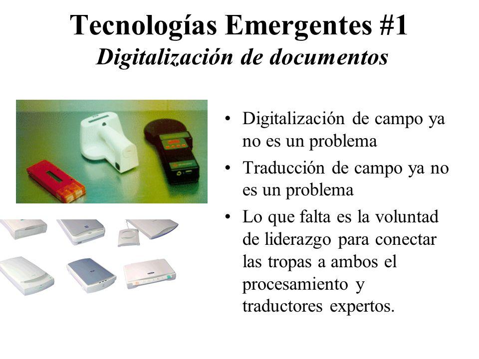 Tecnologías Emergentes #1 Digitalización de documentos Digitalización de campo ya no es un problema Traducción de campo ya no es un problema Lo que falta es la voluntad de liderazgo para conectar las tropas a ambos el procesamiento y traductores expertos.