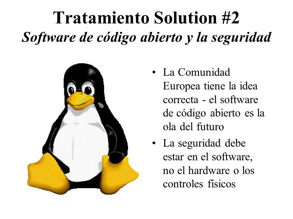 Tratamiento Solution #2 Software de código abierto y la seguridad La Comunidad Europea tiene la idea correcta - el software de código abierto es la ola del futuro La seguridad debe estar en el software, no el hardware o los controles físicos