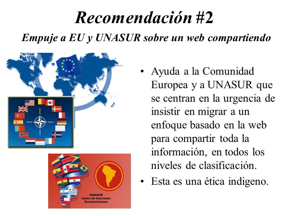 Recomendación #2 Empuje a EU y UNASUR sobre un web compartiendo Ayuda a la Comunidad Europea y a UNASUR que se centran en la urgencia de insistir en migrar a un enfoque basado en la web para compartir toda la información, en todos los niveles de clasificación.