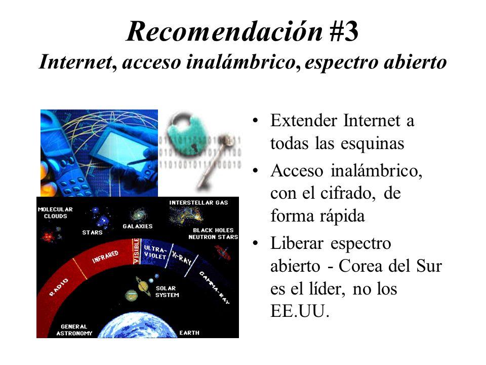 Recomendación #3 Internet, acceso inalámbrico, espectro abierto Extender Internet a todas las esquinas Acceso inalámbrico, con el cifrado, de forma rápida Liberar espectro abierto - Corea del Sur es el líder, no los EE.UU.