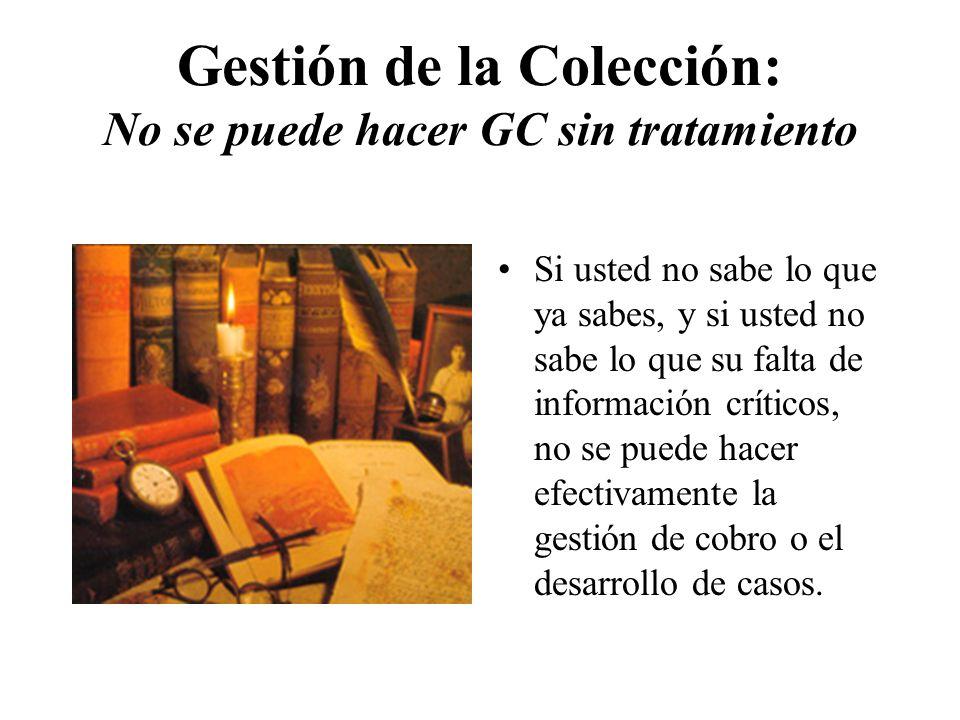 Gestión de la Colección: No se puede hacer GC sin tratamiento Si usted no sabe lo que ya sabes, y si usted no sabe lo que su falta de información críticos, no se puede hacer efectivamente la gestión de cobro o el desarrollo de casos.