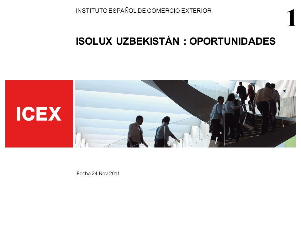 INSTITUTO ESPAÑOL DE COMERCIO EXTERIOR ISOLUX UZBEKISTÁN : OPORTUNIDADES Fecha 24 Nov 2011 1
