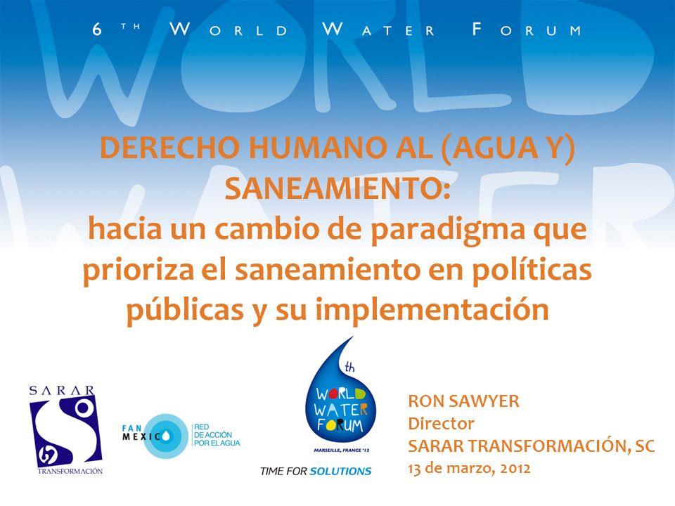 DERECHO HUMANO AL (AGUA Y) SANEAMIENTO: hacia un cambio de paradigma que prioriza el saneamiento en políticas públicas y su implementación RON SAWYER Director SARAR TRANSFORMACIÓN, SC 13 de marzo, 2012