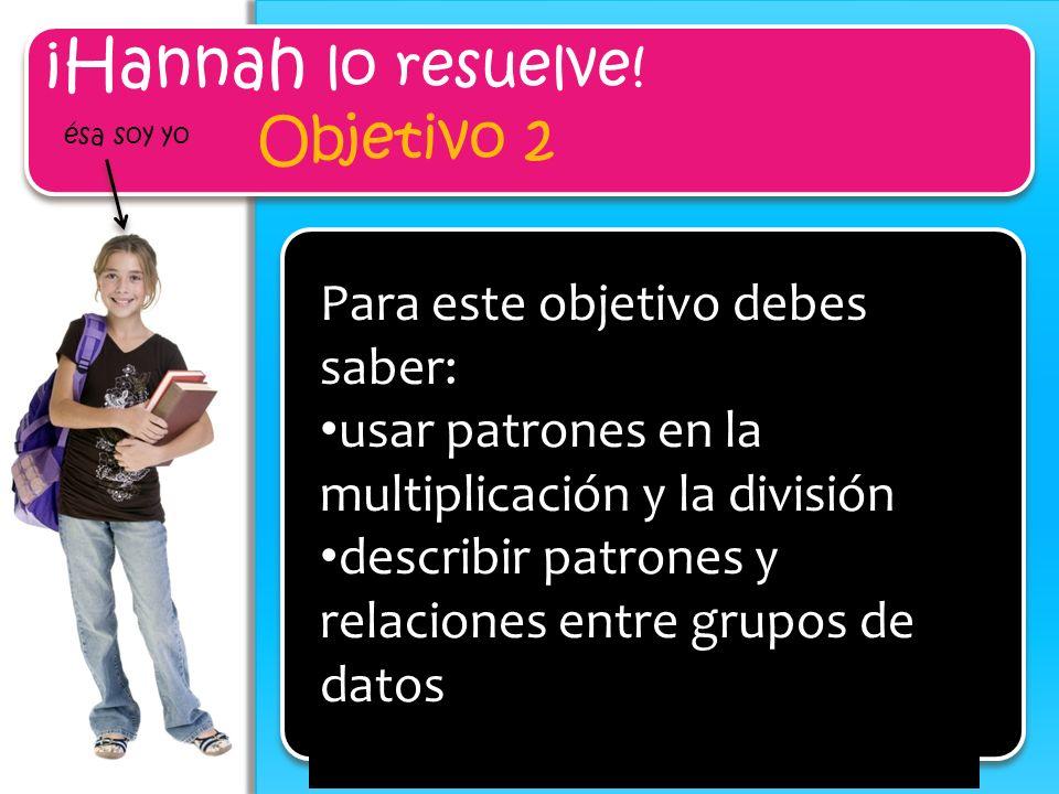 ¡Hannah lo resuelve! Objetivo 2 ésa soy yo Para este objetivo debes saber: usar patrones en la multiplicación y la división describir patrones y relac